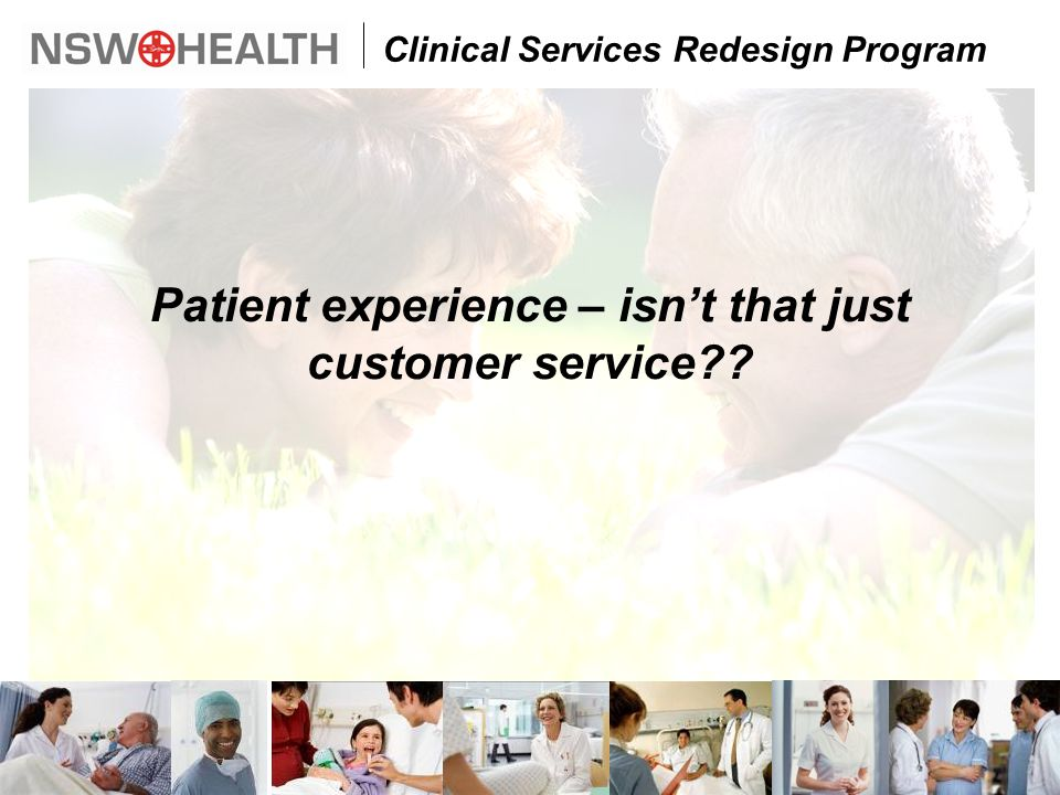 Clinical Services Redesign Program Patient experience – isn't that just customer service