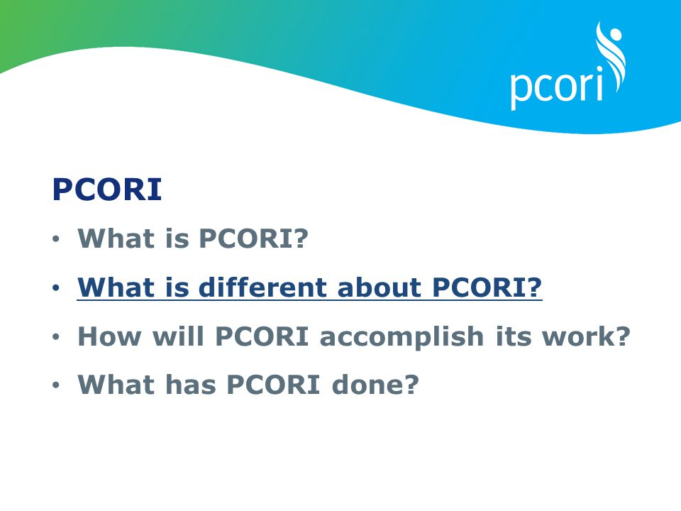 PCORI What is PCORI? What is different about PCORI? How will PCORI accomplish its work? What has PCORI done?