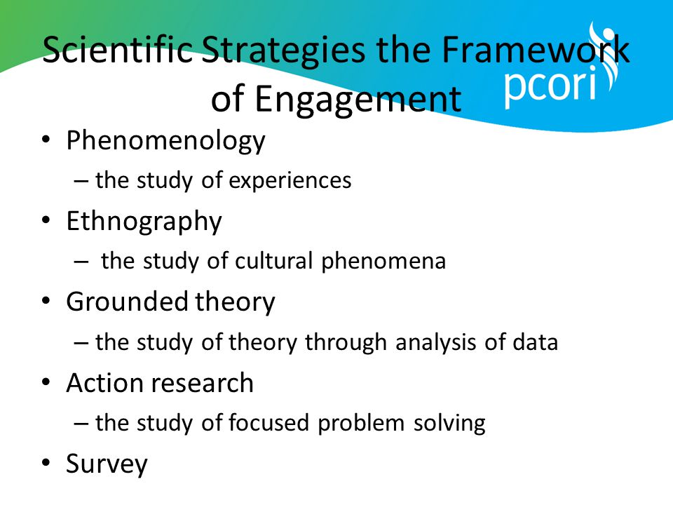Scientific Strategies the Framework of Engagement Phenomenology – the study of experiences Ethnography – the study of cultural phenomena Grounded theo