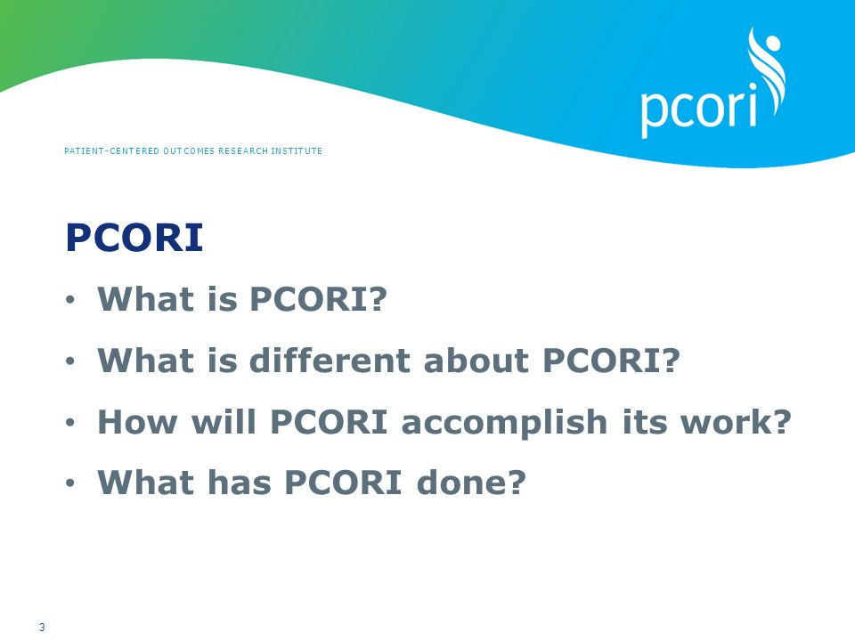PATIENT-CENTERED OUTCOMES RESEARCH INSTITUTE 3 PCORI What is PCORI? What is different about PCORI? How will PCORI accomplish its work? What has PCORI