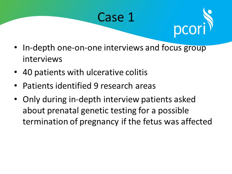 Case 1 In-depth one-on-one interviews and focus group interviews 40 patients with ulcerative colitis Patients identified 9 research areas Only during