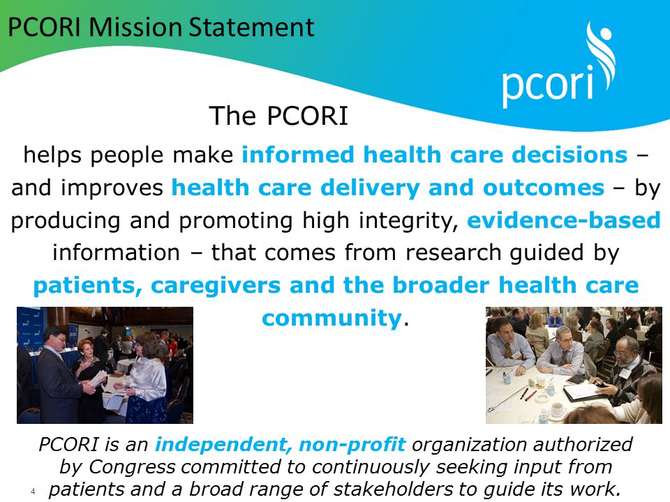 PATIENT-CENTERED OUTCOMES RESEARCH INSTITUTE 4 PCORI Mission Statement PCORI is an independent, non-profit organization authorized by Congress committ