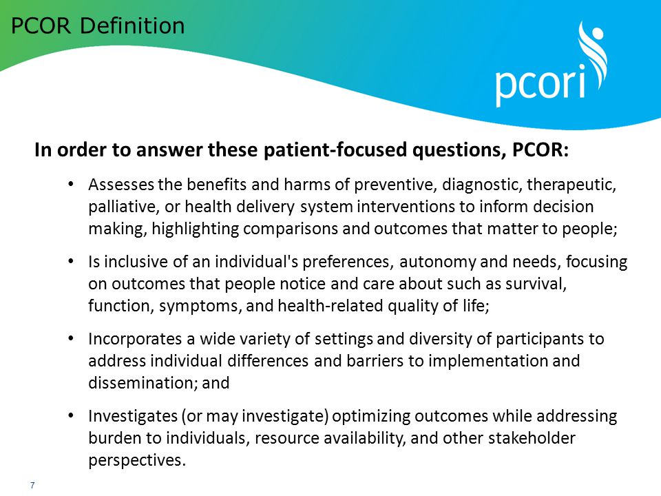 PATIENT-CENTERED OUTCOMES RESEARCH INSTITUTE 7 PCOR Definition In order to answer these patient-focused questions, PCOR: Assesses the benefits and har
