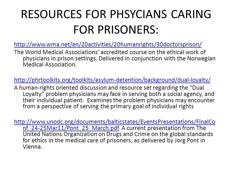 RESOURCES FOR PHSYCIANS CARING FOR PRISONERS: http://www.wma.net/en/20activities/20humanrights/30doctorsprison/ The World Medical Associations' accredited course on the ethical work of physicians in prison settings.