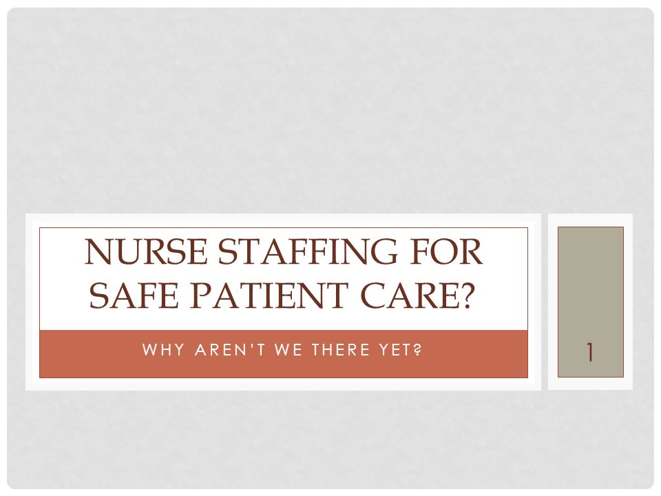 1 WHY AREN'T WE THERE YET? NURSE STAFFING FOR SAFE PATIENT CARE?