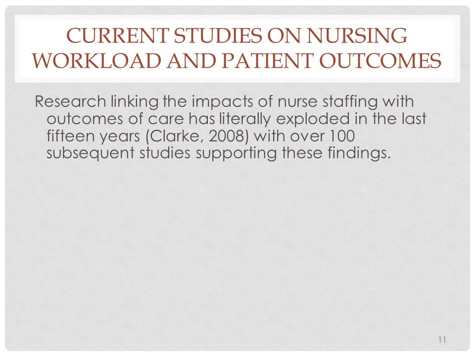 11 CURRENT STUDIES ON NURSING WORKLOAD AND PATIENT OUTCOMES Research linking the impacts of nurse staffing with outcomes of care has literally explode