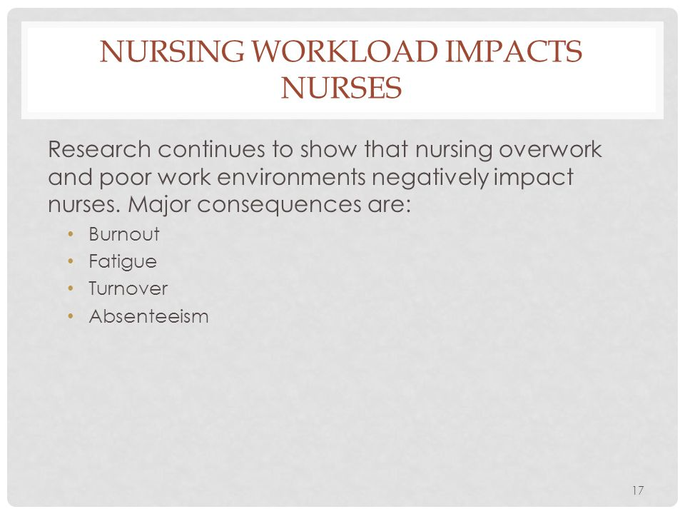 17 NURSING WORKLOAD IMPACTS NURSES Research continues to show that nursing overwork and poor work environments negatively impact nurses. Major consequ