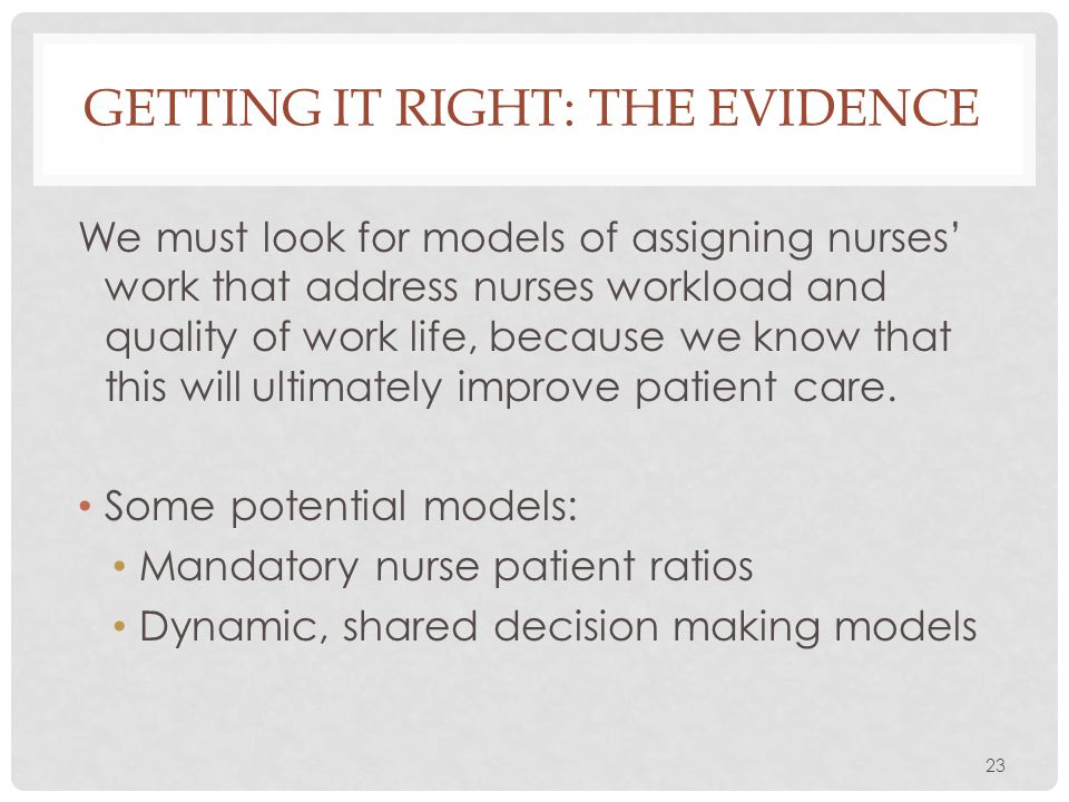 23 GETTING IT RIGHT: THE EVIDENCE We must look for models of assigning nurses' work that address nurses workload and quality of work life, because we