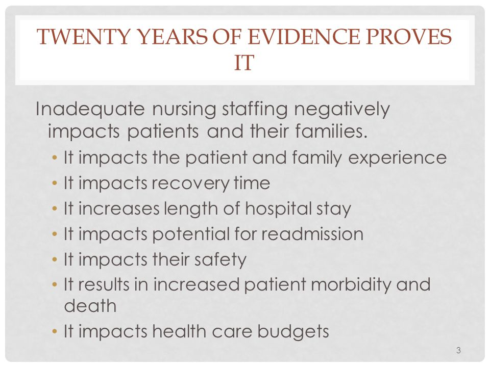 3 TWENTY YEARS OF EVIDENCE PROVES IT Inadequate nursing staffing negatively impacts patients and their families. It impacts the patient and family exp