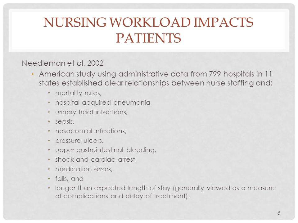 8 NURSING WORKLOAD IMPACTS PATIENTS Needleman et al, 2002 American study using administrative data from 799 hospitals in 11 states established clear r