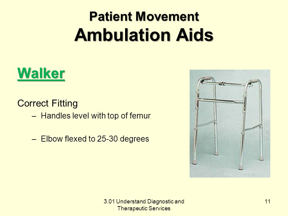 3.01 Understand Diagnostic and Therapeutic Services Patient Movement Ambulation Aids Walker Correct Fitting –Handles level with top of femur –Elbow flexed to 25-30 degrees 11