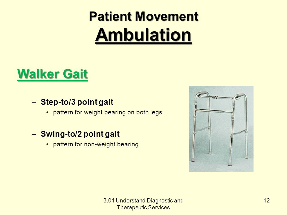3.01 Understand Diagnostic and Therapeutic Services Patient Movement Ambulation Walker Gait –Step-to/3 point gait pattern for weight bearing on both legs –Swing-to/2 point gait pattern for non-weight bearing 12