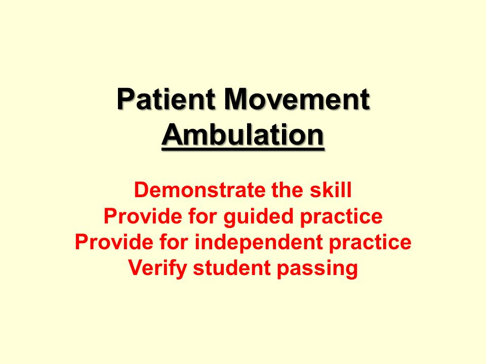 Patient Movement Ambulation Demonstrate the skill Provide for guided practice Provide for independent practice Verify student passing