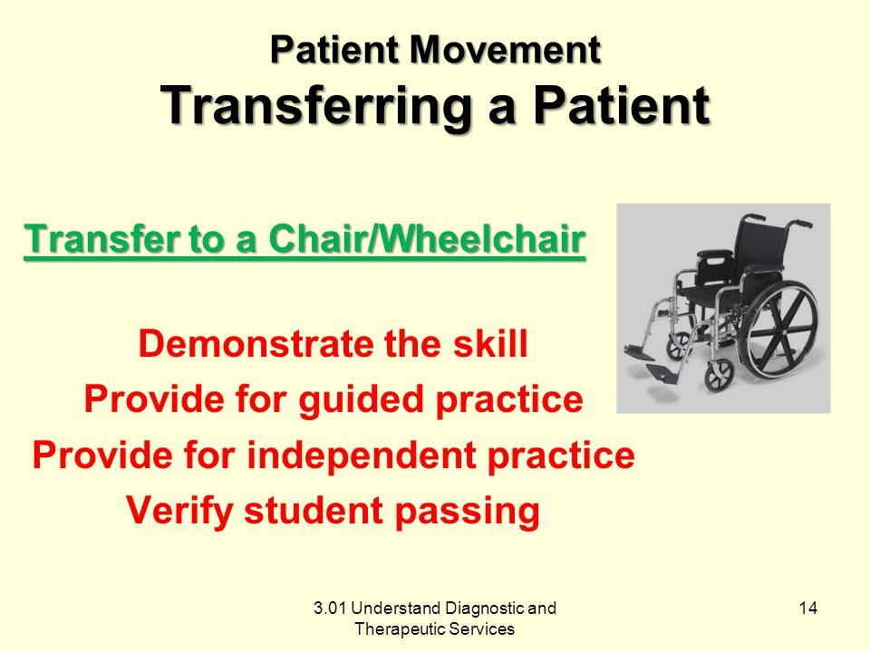 3.01 Understand Diagnostic and Therapeutic Services Patient Movement Transferring a Patient Transfer to a Chair/Wheelchair Demonstrate the skill Provide for guided practice Provide for independent practice Verify student passing 14