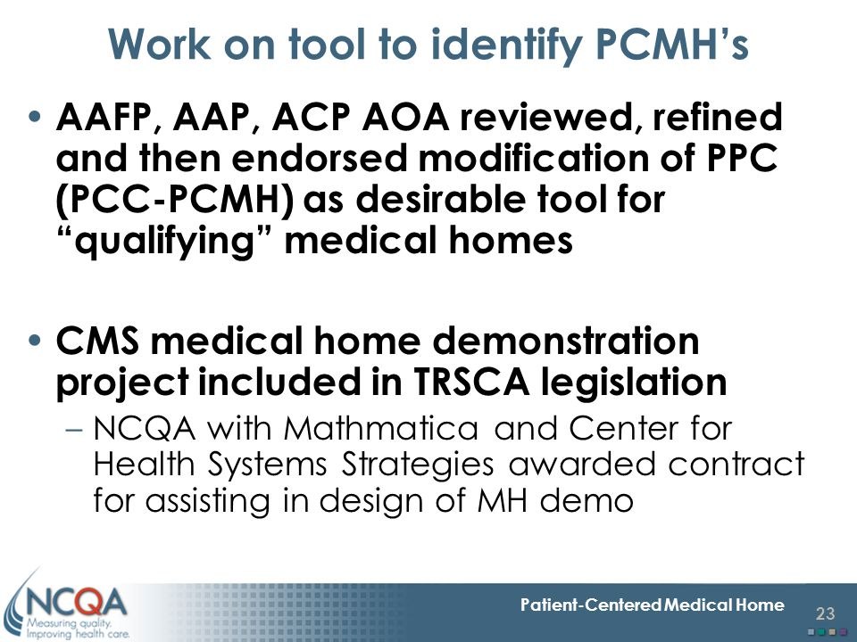 23 Patient-Centered Medical Home Work on tool to identify PCMH's AAFP, AAP, ACP AOA reviewed, refined and then endorsed modification of PPC (PCC-PCMH)