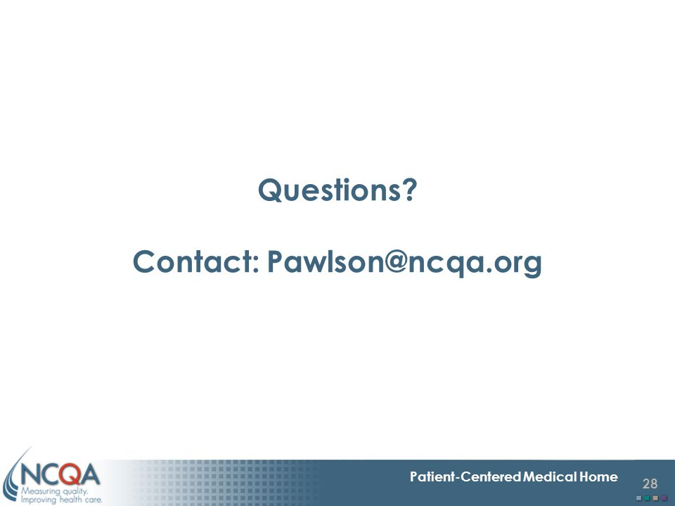28 Patient-Centered Medical Home Questions? Contact: Pawlson@ncqa.org