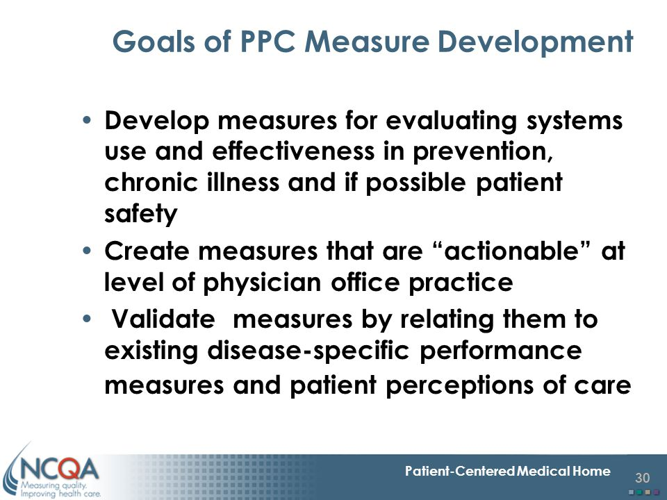 30 Patient-Centered Medical Home Goals of PPC Measure Development Develop measures for evaluating systems use and effectiveness in prevention, chronic