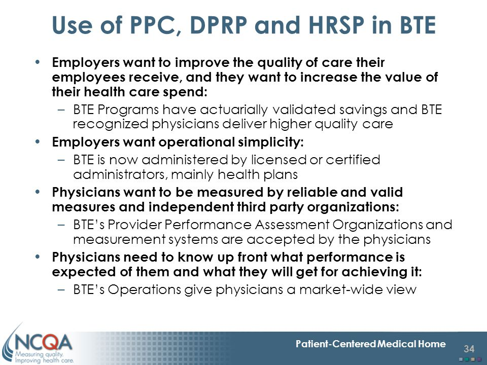 34 Patient-Centered Medical Home Use of PPC, DPRP and HRSP in BTE Employers want to improve the quality of care their employees receive, and they want