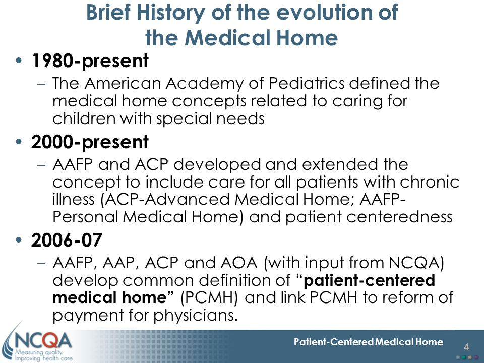 4 Patient-Centered Medical Home Brief History of the evolution of the Medical Home 1980-present –The American Academy of Pediatrics defined the medica
