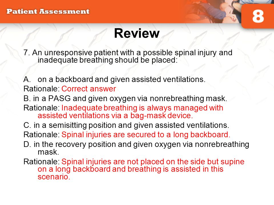 Review 7. An unresponsive patient with a possible spinal injury and inadequate breathing should be placed: A.on a backboard and given assisted ventila