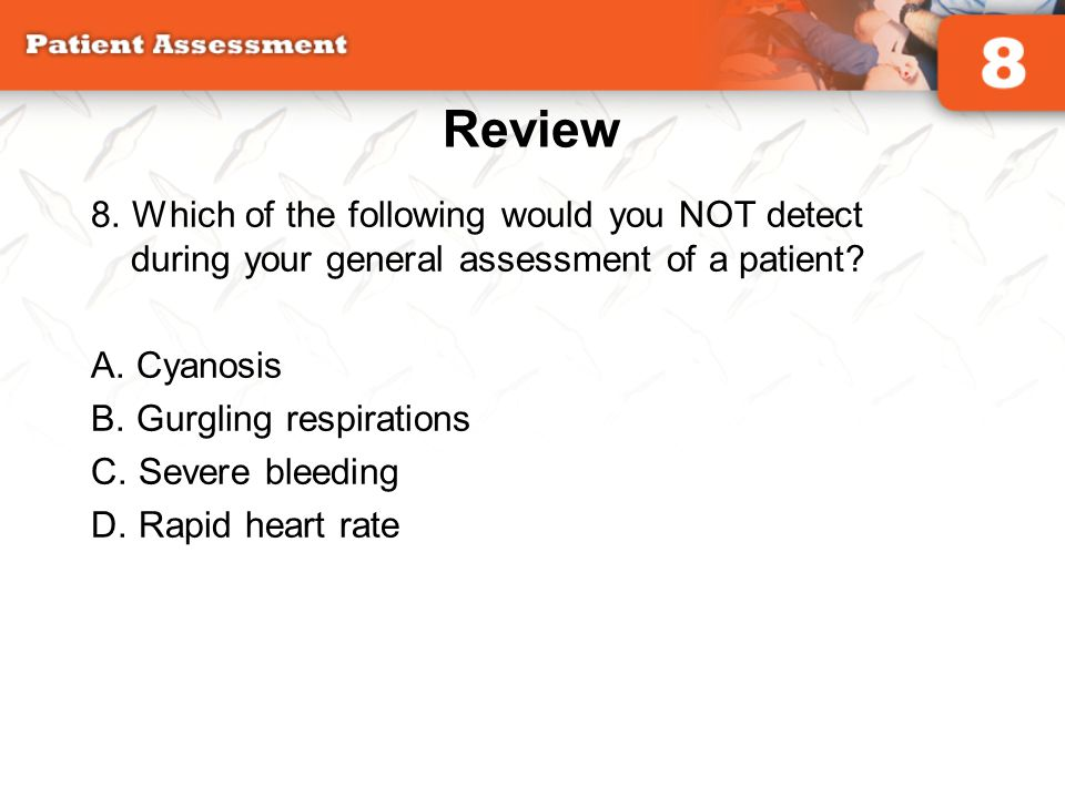 Review 8. Which of the following would you NOT detect during your general assessment of a patient? A. Cyanosis B. Gurgling respirations C. Severe blee