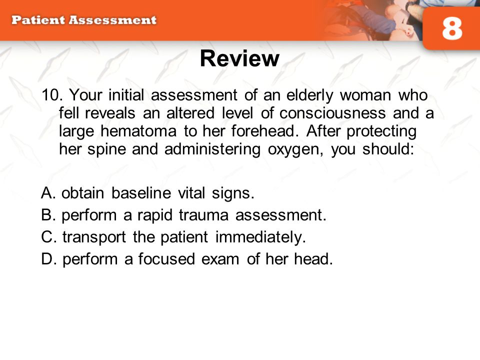 Review 10. Your initial assessment of an elderly woman who fell reveals an altered level of consciousness and a large hematoma to her forehead. After