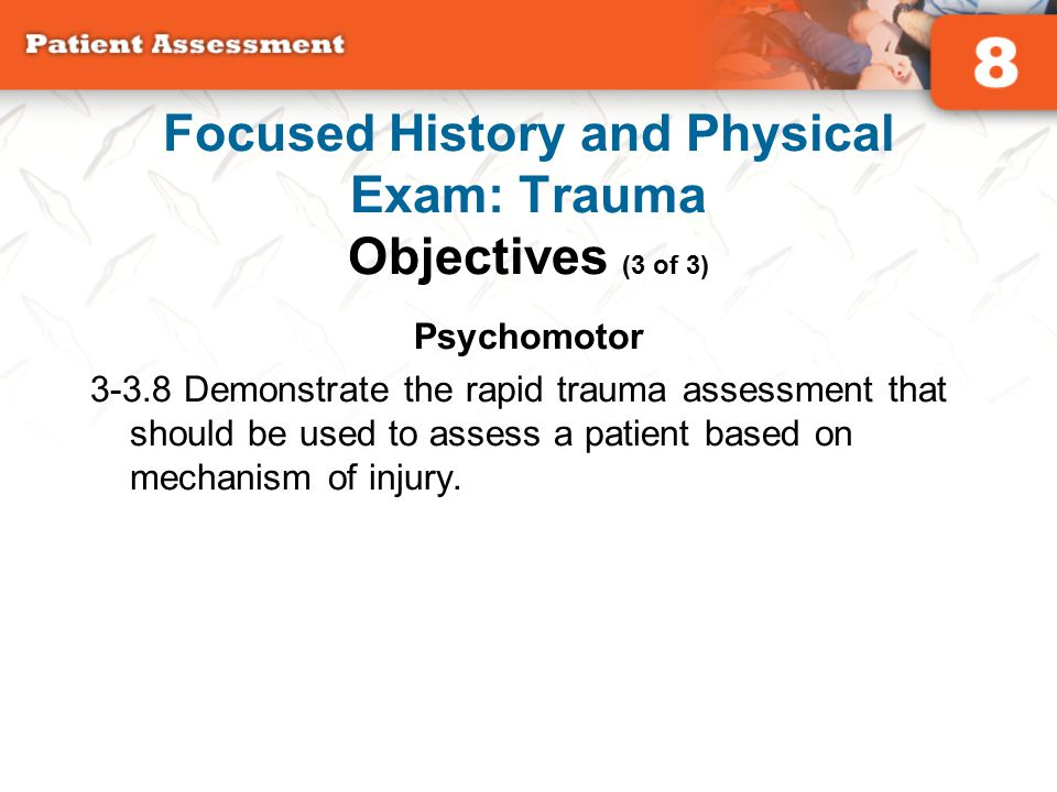 Psychomotor 3-3.8 Demonstrate the rapid trauma assessment that should be used to assess a patient based on mechanism of injury. Focused History and Ph
