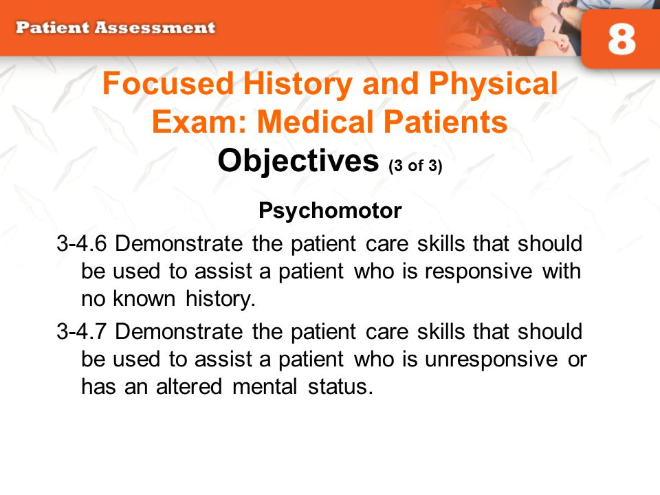 Psychomotor 3-4.6 Demonstrate the patient care skills that should be used to assist a patient who is responsive with no known history. 3-4.7 Demonstra