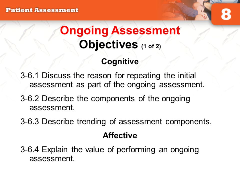 Cognitive 3-6.1 Discuss the reason for repeating the initial assessment as part of the ongoing assessment. 3-6.2 Describe the components of the ongoin