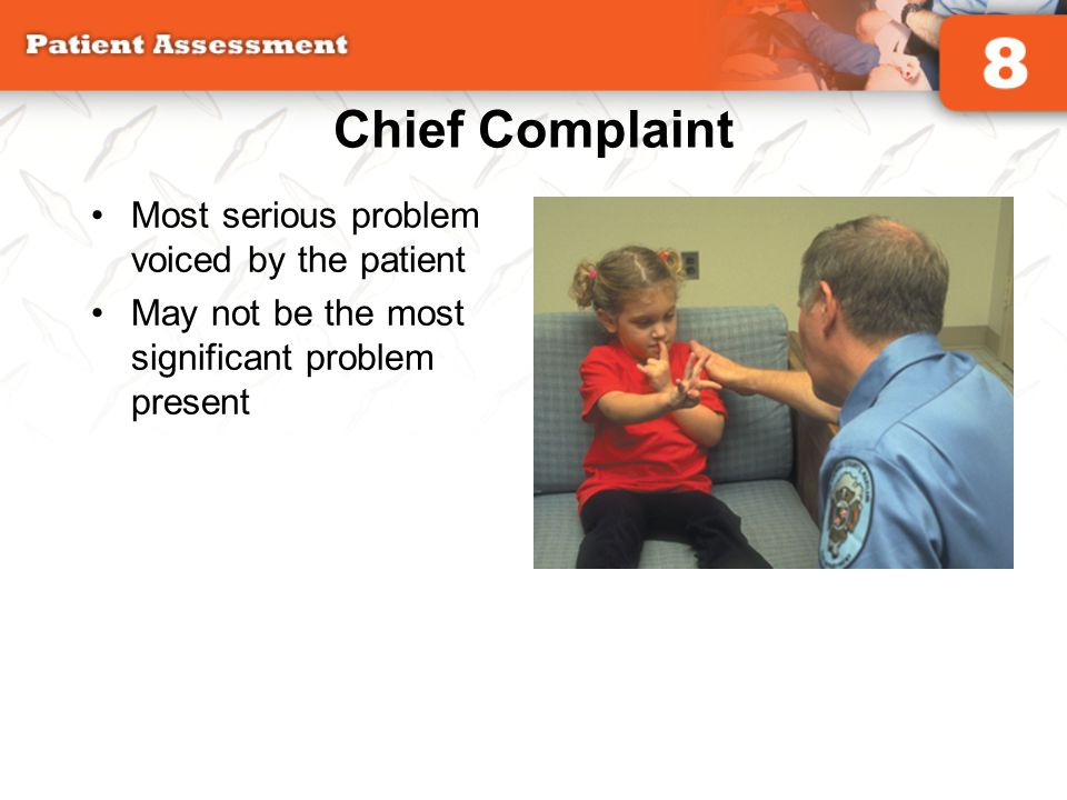 Chief Complaint Most serious problem voiced by the patient May not be the most significant problem present