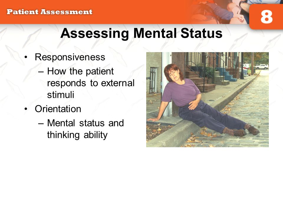 Assessing Mental Status Responsiveness –How the patient responds to external stimuli Orientation –Mental status and thinking ability