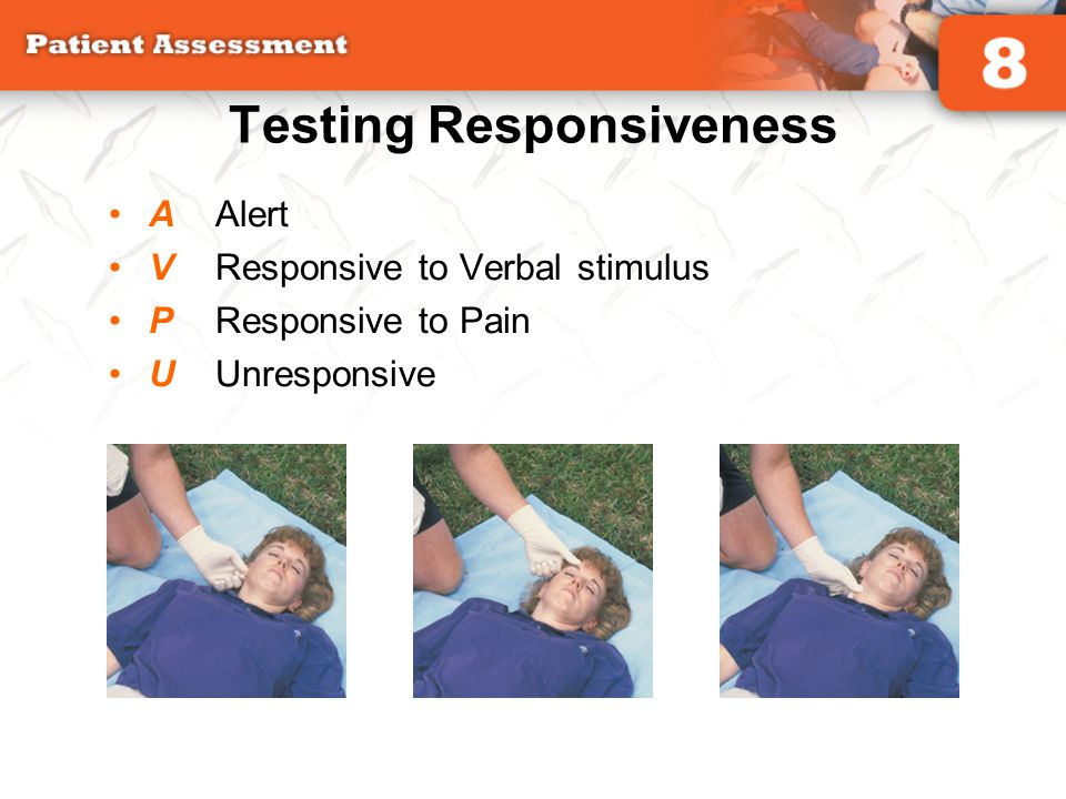 Testing Responsiveness AAlert VResponsive to Verbal stimulus PResponsive to Pain UUnresponsive