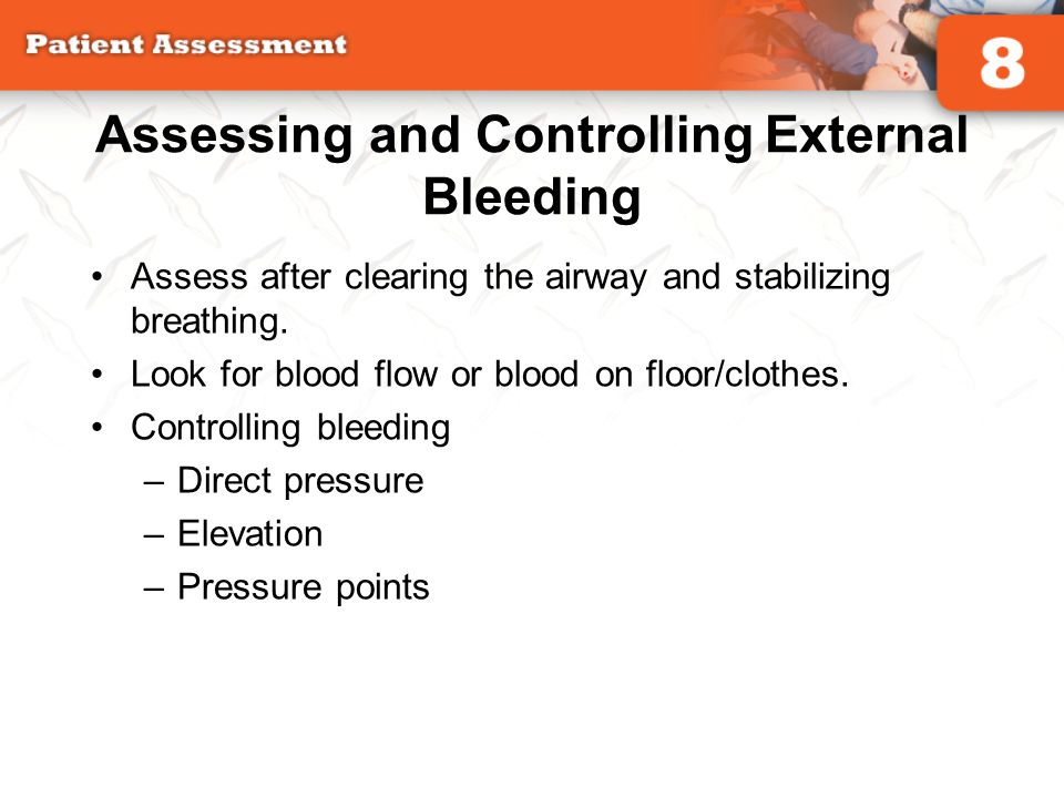 Assessing and Controlling External Bleeding Assess after clearing the airway and stabilizing breathing. Look for blood flow or blood on floor/clothes.