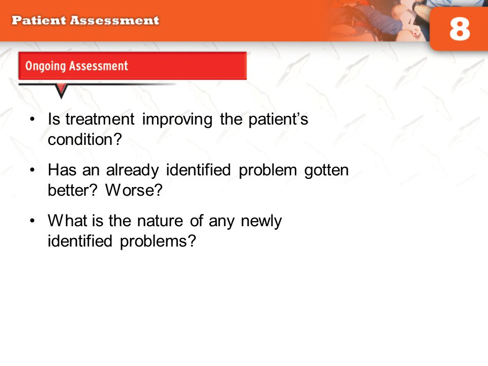Ongoing Assessment Is treatment improving the patient's condition? Has an already identified problem gotten better? Worse? What is the nature of any n
