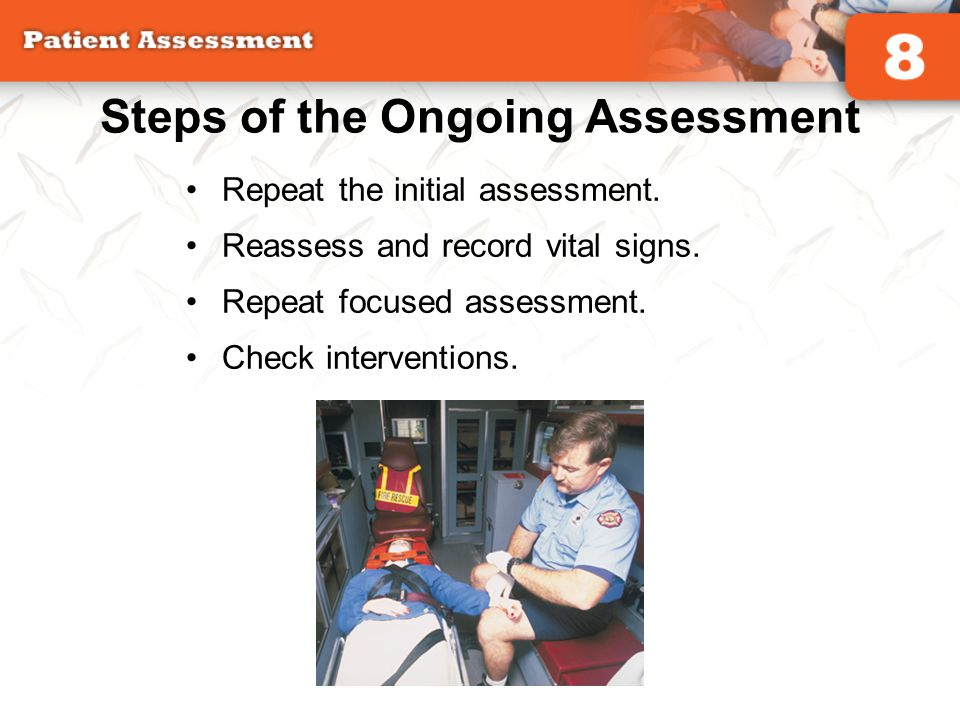 Steps of the Ongoing Assessment Repeat the initial assessment. Reassess and record vital signs. Repeat focused assessment. Check interventions.