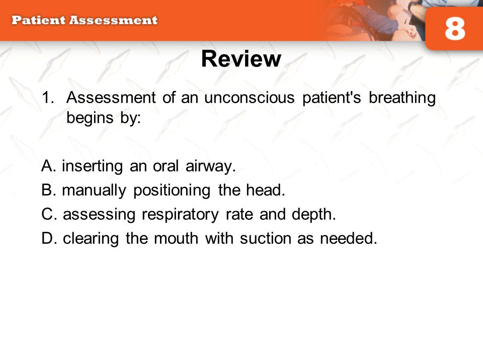 Review 1.Assessment of an unconscious patient's breathing begins by: A. inserting an oral airway. B. manually positioning the head. C. assessing respi