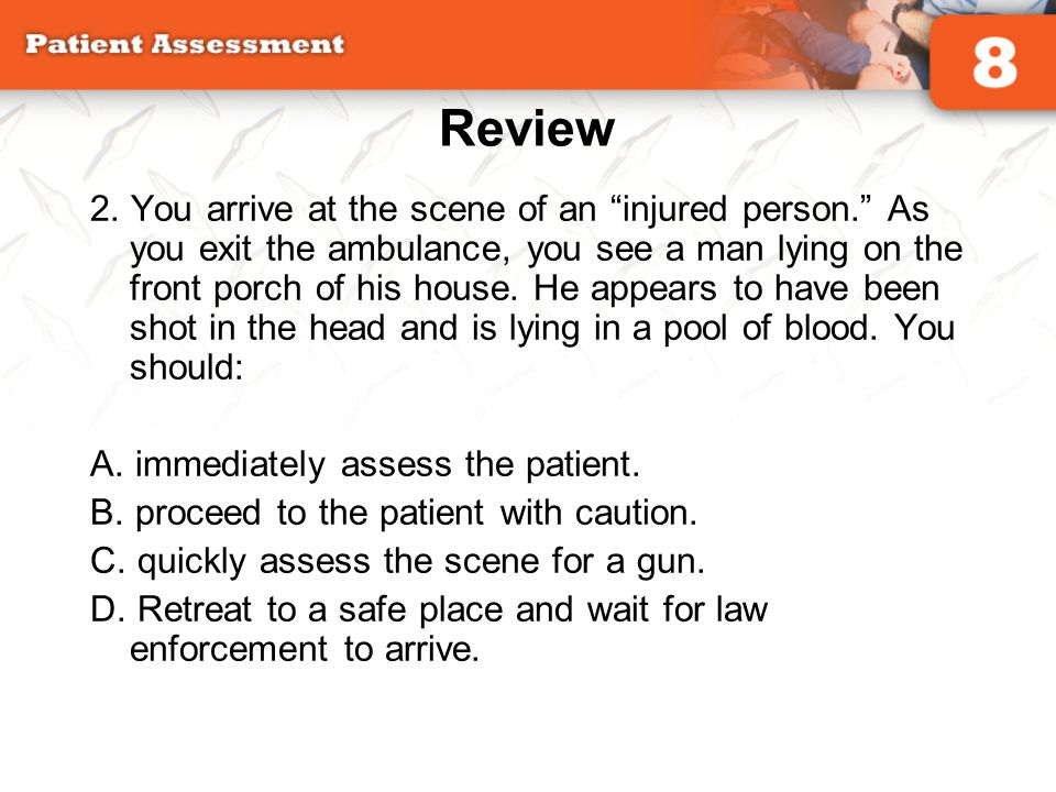 """Review 2. You arrive at the scene of an """"injured person."""" As you exit the ambulance, you see a man lying on the front porch of his house. He appears t"""