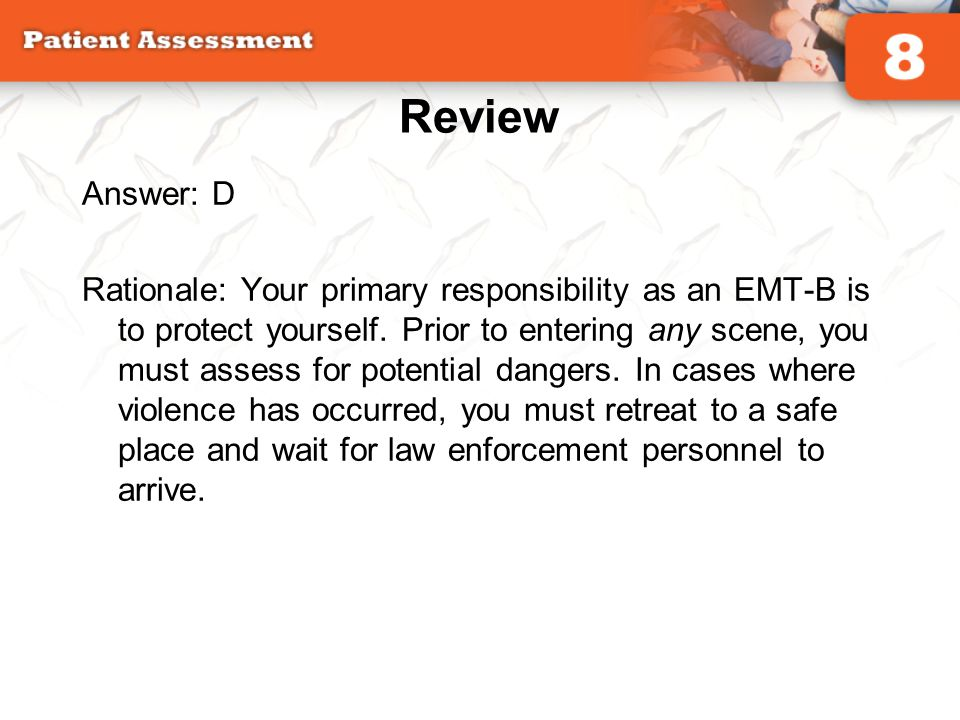 Review Answer: D Rationale: Your primary responsibility as an EMT-B is to protect yourself. Prior to entering any scene, you must assess for potential