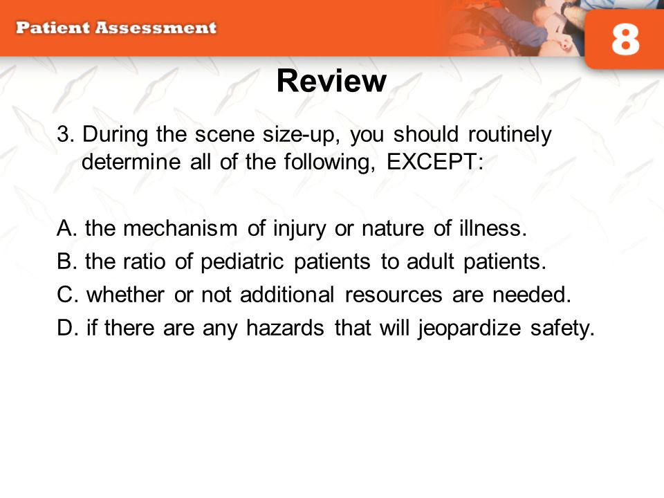 Review 3. During the scene size-up, you should routinely determine all of the following, EXCEPT: A. the mechanism of injury or nature of illness. B. t