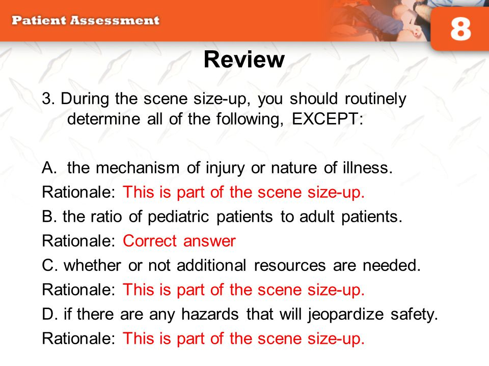 Review 3. During the scene size-up, you should routinely determine all of the following, EXCEPT: A.the mechanism of injury or nature of illness. Ratio