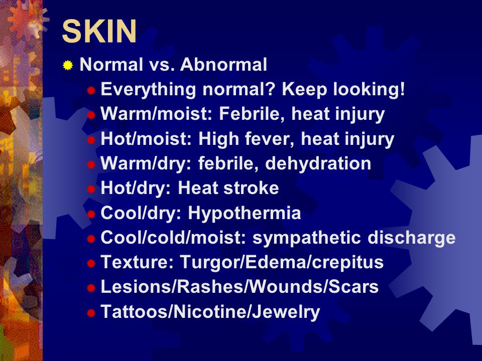 SKIN  Pale (whitish)  Vasoconstriction  Sympathetic discharge  Mottling – patchy discoloration  Serious vascular impairment  Wide range of normal exists for temperature and moisture  Repeat – most important factor is change!