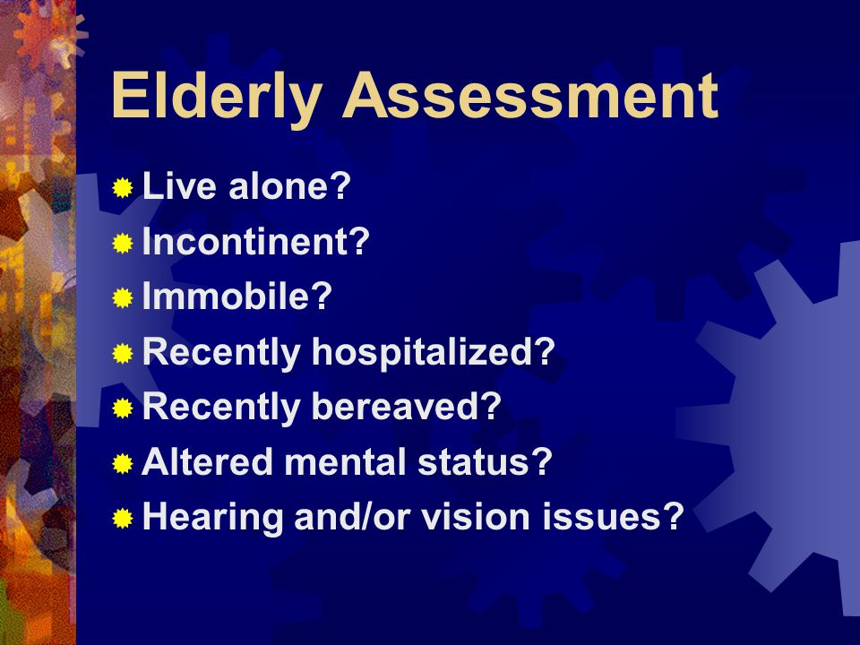 Elderly Assessment Considerations  Bucket next to be  Tripod position  Hospital bed  Nebulizer set-up  Oxygen  Medications  Night clothing during the day  Patient propped up on pillows  Heat in rooms  Cold in rooms  Condition of home  Weapons  Mail unopened  Other signals