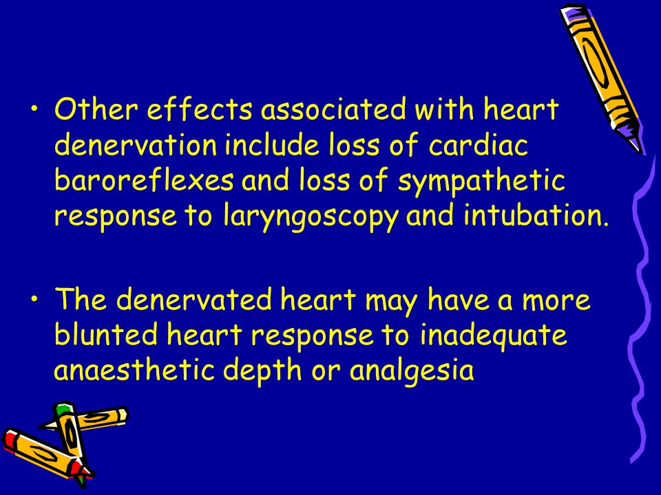 Other effects associated with heart denervation include loss of cardiac baroreflexes and loss of sympathetic response to laryngoscopy and intubation.