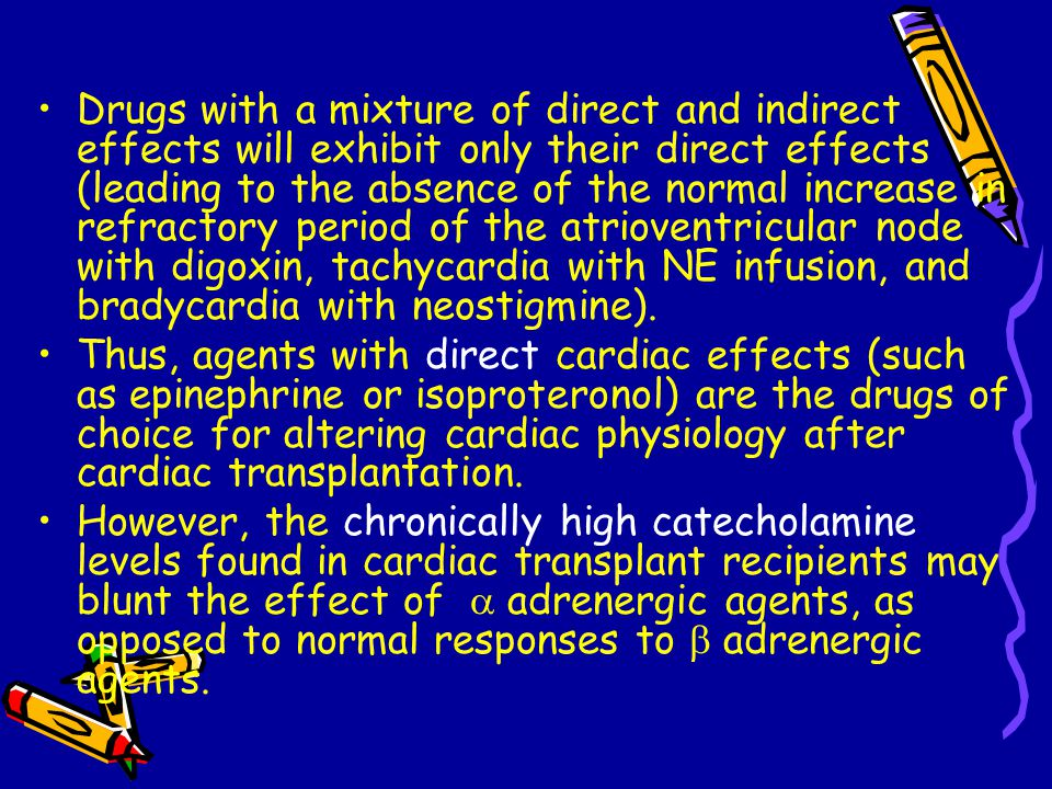 Drugs with a mixture of direct and indirect effects will exhibit only their direct effects (leading to the absence of the normal increase in refractory period of the atrioventricular node with digoxin, tachycardia with NE infusion, and bradycardia with neostigmine).