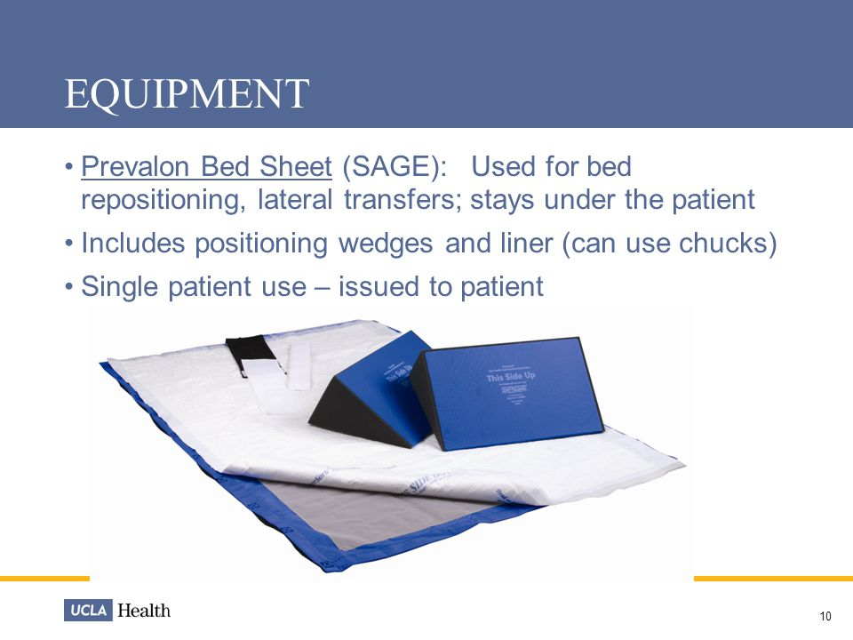 10 EQUIPMENT Prevalon Bed Sheet (SAGE): Used for bed repositioning, lateral transfers; stays under the patient Includes positioning wedges and liner (can use chucks) Single patient use – issued to patient
