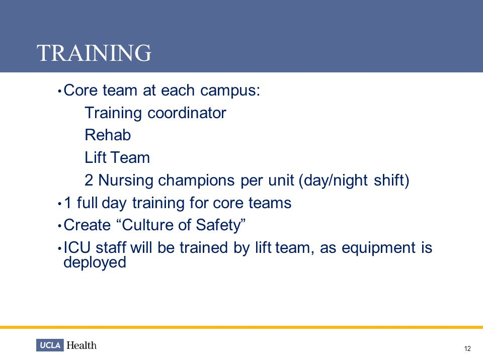 12 TRAINING Core team at each campus: Training coordinator Rehab Lift Team 2 Nursing champions per unit (day/night shift) 1 full day training for core teams Create Culture of Safety ICU staff will be trained by lift team, as equipment is deployed