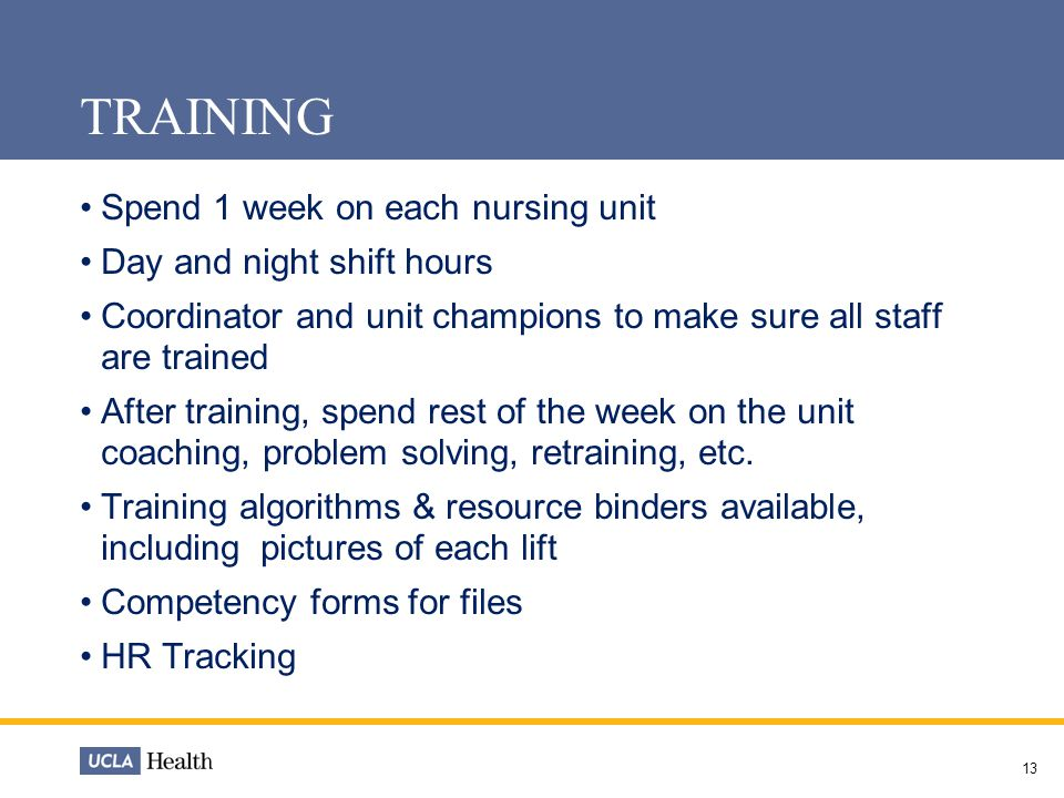 13 TRAINING Spend 1 week on each nursing unit Day and night shift hours Coordinator and unit champions to make sure all staff are trained After training, spend rest of the week on the unit coaching, problem solving, retraining, etc.