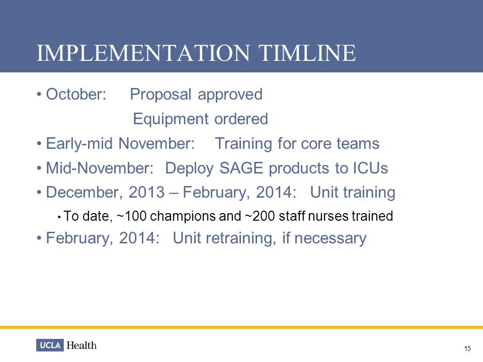 IMPLEMENTATION TIMLINE October: Proposal approved Equipment ordered Early-mid November: Training for core teams Mid-November: Deploy SAGE products to ICUs December, 2013 – February, 2014: Unit training To date, ~100 champions and ~200 staff nurses trained February, 2014: Unit retraining, if necessary 15