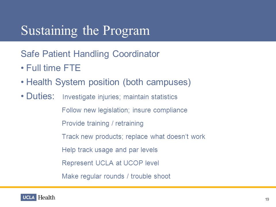 Sustaining the Program Safe Patient Handling Coordinator Full time FTE Health System position (both campuses) Duties: Investigate injuries; maintain statistics Follow new legislation; insure compliance Provide training / retraining Track new products; replace what doesn't work Help track usage and par levels Represent UCLA at UCOP level Make regular rounds / trouble shoot 19