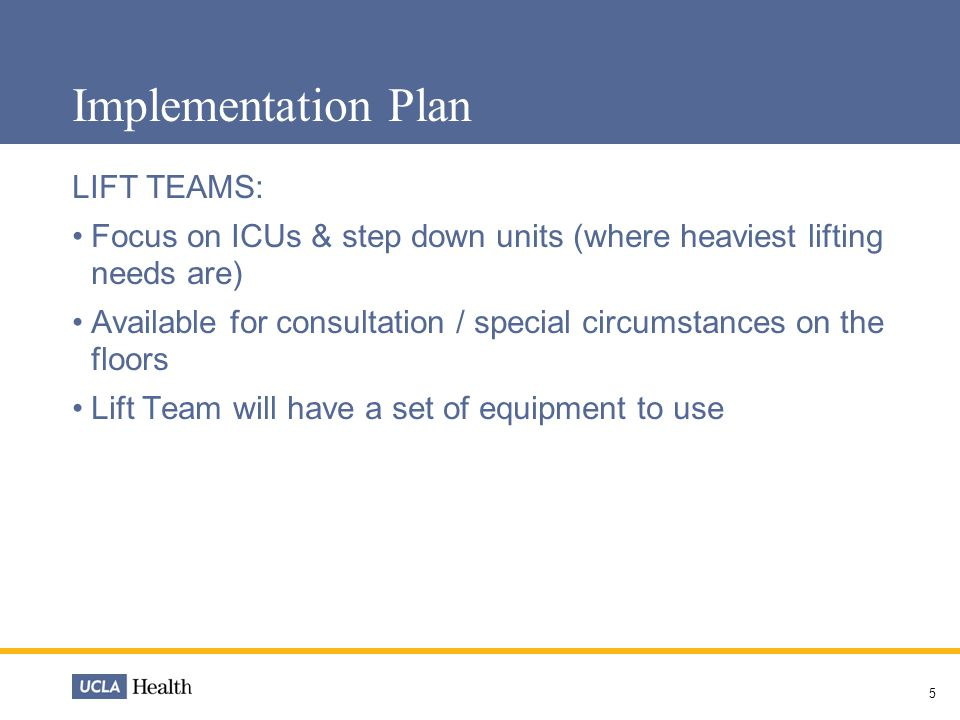 5 Implementation Plan LIFT TEAMS: Focus on ICUs & step down units (where heaviest lifting needs are) Available for consultation / special circumstances on the floors Lift Team will have a set of equipment to use
